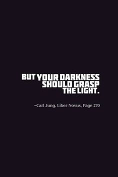 But your darkness should grasp the light. ~Carl Jung, Liber Novus, Page 270