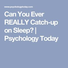 Can You Ever REALLY Catch-up on Sleep? | Psychology Today