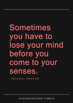 """Sometimes you have to lose your mind before you come to your senses."" —from Peaceful Warrior (movie)"