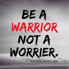 Be a warrior not a worrier.
