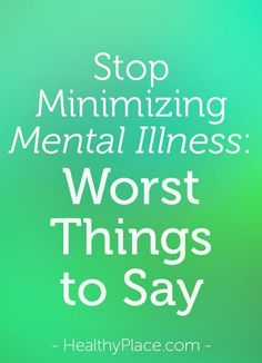 Mental illness like bipolar disorder is an illness of the brain. It deserves to be treated like any other illness and should not be minimized. www.HealthyPlace.com
