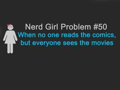 Nerd Girl Problem #50  When no one reads the comics,  but everyone sees the movie  So true :D