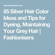 85 Silver Hair Color Ideas and Tips for Dyeing, Maintaining Your Grey Hair | Fashionisers