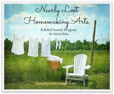 Nearly Lost Homemaking Arts A Relief Society Activity/Program While homemaking isn't a completely lost art, it is becoming so. This activity is designed to reteach any lost homemaking arts, inspire the love of all things homemaking, and demonstrate new tips for age old arts.  This ebook contains ideas you need to put together this activity and includes: lots of mini-class ideas with catchy titles, creative refreshments, and much more!