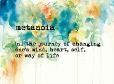 Metanoia - the journey of changing one's mind, heart, self, or way of life More