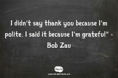 "I didn't say thank you because I'm polite. I said it because I'm grateful""                                                  -Bob Zau - Quote From Recite.com #RECITE #QUOTE"