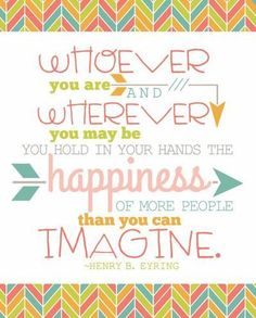 Whoever you are and wherever you may be, you hold in your hands the happiness of more people than you can imagine.  --Henry B. Eyring
