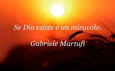 Se Dio esiste è un miracolo. (Gabriele Martufi)