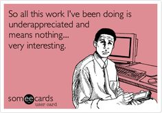 Funny Workplace Ecard: So all this work I've been doing is underappreciated and means nothing.... very interesting. this is how I feel at my job right now