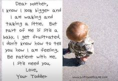 Dear momma, I know I look bigger and I am walking and talking a little. But part of me is still a baby. I get frustrated. I don't know how to tell you how I am feeling. Be patient with me. Love, your toddler ♥ Peaceful Parenting, Gentle Parenting, Unconditional Parenting, Frustration Quotes, Dear Momma, Toddler Quotes, Raising Hope, Cry It Out, Be Patient With Me