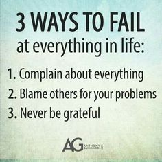 3 ways to fail at everything in life: 1. Complain about everything. 2. Blame others for your problems. 3. Never be grateful.