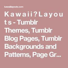 K a w a i i ♥ L a y o u t s - Tumblr Themes, Tumblr Blog Pages, Tumblr Backgrounds and Patterns, Page Graphics, Tumblr Fonts, Pixels, Fav Icons, Menu Buttons, Codes and Tutorials for Tumblr, Scrollbars, Music Player, Navigation, Cute Tumblr Themes, Kawaii Tumblr Themes, Tumblr Themes, Simple Tumblr Themes, Colorful Tumblr Themes, KPOP Tumblr Themes, Pink Tumblr Themes, Blue Tumblr Themes, Beige Tumblr Themes, Dark Tumblr Themes, Girly Tumblr Themes, Black and White Tumblr Themes, Artists…