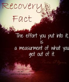 Recovery Fact: The effort you put into it is a measurement of what you get out of it