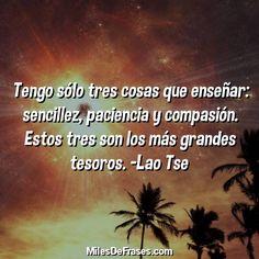 Tengo sólo tres cosas que enseñar: sencillez paciencia y compasión. Estos tres son los más grandes tesoros. -Lao Tse