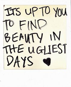 It's up to you to find beauty in the ugliest days !!!!