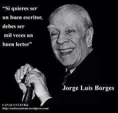 'Si quieres ser un buen escritor, debes ser mil veces un buen lector.'  Jorge Luis Borges. Cumpleaños 114.