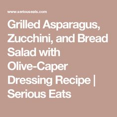 Grilled Asparagus, Zucchini, and Bread Salad with Olive-Caper Dressing Recipe | Serious Eats