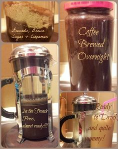 I tried the recipe for ''The Best Iced Coffee In The World! -- here are my results in pics!     (...and it was very tasty!) Super easy recipe: 3/4c coarsely ground coffee 3 Tbsp brown sugar 1Tsp or Tbsp Cinnamon (dep. on your preference) 3 c. cold water, in a jar, in the fridge overnight... french press in the morning! Add cream,  or whatever you normally add to your coffee! Enjoy! (click on pic for link to actual recipe)