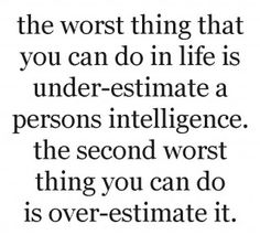 The worst thing that you can do in life is UNDERESTIMATE a person'S intelligence. The second worst thing you can do is OVERESTIMATE it.