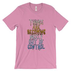 Things Are Becoming Nicely Out Of Control Unisex Short Sleeve T-shirt S-4XL