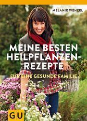 Meine besten Heilpflanzenrezepte - Melanie Wenzel