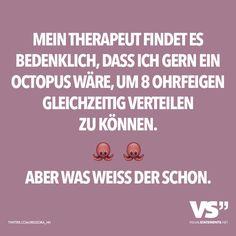 Mein Therapeut findet es bedenklich, dass ich gern ein Octopus wär, um 8 Ohrfeigen gleichzeitig verteilen zu können. Aber was weiss der schon.