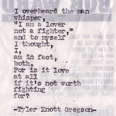 "I overheard the man whisper, ""I am a lover, not a fighter,"" and to myself I thought, I, am in fact, both. For is it love at all if it's not worth fighting for? - Tyler Knott Gregson"