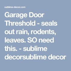 Garage Door Threshold - seals out rain, rodents, leaves. SO need this. - sublime decorsublime decor