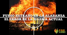 Fuego extraño en la alabanza: El error de la iglesia actual
