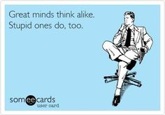 Great minds think alike. Stupid ones too. #ecard #humor For more quotes and jokes, check out my FB page: https://www.facebook.com/ChanceofSarcasm