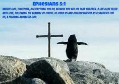 Ephesians 5 Imitate God, therefore, in everything you do, because you are his dear children. 2 Live a life filled with love, following the example of Christ. He loved us and offered himself as a sacrifice for us, a pleasing aroma to God.