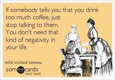 """If somebody tells you that you drink too much coffee, just stop talking to them. You don't need that kind of negativity in your life."""