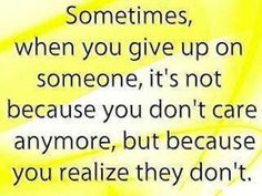 Sometimes, when you give up on someone its not because you dont care anymore, but because you realize they dont. by http://www.searchquotes.com/Complicated_Relationship/quotes/about/Giving_Up/