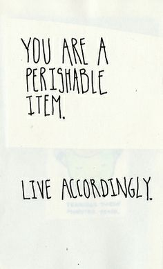 """You are a perishable item."" // via blue skies are coming 