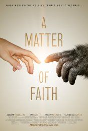 A Matter of Faith (September 26, 2014) a drama/faith film about a Christian girl going off to college, her influences by her popular Biology professor teaching her evolution is the answer to the origins of life.  Her father intervenes and tries to bring his daughter back to her faith.  Director Rich Christiano. Stars: Jordan Trovillion, Jay Pickett, Harry Anderson, Chandler Macocha, Clarence Gilyard Jr., and Barrett Carnahan.
