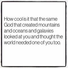 How cool is it that the same God that created mountains and oceans and galaxies looked at you and thought the world needed one of you too.