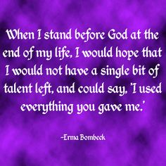 """""""When I stand before God at the end of my life, I would hope that I would not have a single bit of talent left, and could say, 'I used everything you gave me.'"""" ~Erma Bombeck  Solo-E.com"""