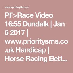 PF>Race Video 16:55 Dundalk   Jan 6 2017   www.prioritysms.c... Handicap   Horse Racing Betting Tips   Racecards, Live Results  News   Sporting Life
