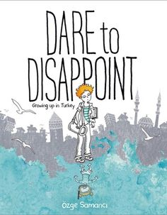 Dare to Disappoint: Growing Up in Turkey - Ozge Samanci. Finished 11.25.15 (Graphic Novel format)