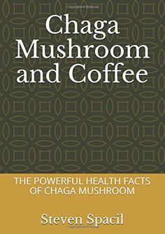 Chaga Mushroom and Coffee: THE POWERFUL HEALTH FACTS OF CHAGA MUSHROOM