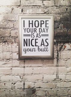 Inspirational Sayings: I hope your day is as nice as your butt