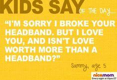 """I'm sorry I broke your headband. But I love you, and isn't love worth more than a headband?"" -Sammy, age 5"