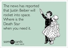 The news has reported that Justin Beiber will rocket into space. Where is the Death Star when you need it.