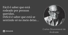 Fácil é saber que está rodeado por pessoas queridas. Difícil é saber que está se sentindo só no meio delas... — Carlos Drummond de Andrade