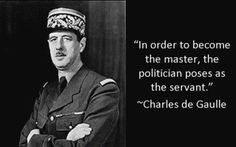 Charles De Gaulle, Political Quote....so true...it reminds me of when Jesus washed his disciples feet...the leader became the servant.
