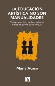 la educacion artistica no son manualidades: nuevas practicas en l a enseñanza de las artes y la cultura visual-maria acaso-9788483199329