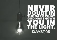 Never doubt in the dark what God has shown you in the light. [Daystar.com]