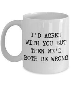 Inspirational Quotes Discover Funny & Rude Coffee Mugs Id Agree With You But Then Wed Both Be Wrong Sarcastic Coffee Mug Ceramic Coffee Cup-Cute But Rude Coffee Mug Quotes, Coffee Humor, Coffee Mugs, Coffee Club, Coffee Time, Coffee Beans, Coffee Tumbler, Quotes For Mugs, Men Coffee