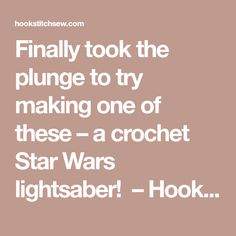 Finally took the plunge to try making one of these – a crochet Star Wars lightsaber! – Hook Stitch Sew