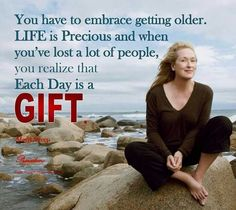 """""""You have to embrace getting older. Life is precious and when you've lost a lot of people, you realize that each day is a gift."""" Meryl Streep - Quotes - My Change Now: Creating a Sustainable World Meryl Streep Quotes, Image Positive, Positive Thoughts, Deep Thoughts, Positive Sayings, Positive Mind, Positive Vibes, Life Is Precious, Precious Gift"""